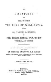 The Dispatches of Field Marshal the Duke of Wellington, K.G. During His Various Campaigns in India, Denmark, Portugal, Spain, the Low Countries, and France: Volume 3