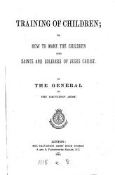 Training of children  or  How to make the children into saints and soldiers of Jesus Christ  by the general of the Salvation army  W  Booth   PDF