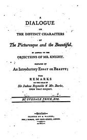 A dialogue on the distinct characters of the picturesque and the beautiful: In answer to the objections of Mr. Knight. Prefaced by an introductory essay on beauty; with remarks on the ideas of Sir Joshua Reynolds & Mr. Burke, upon that subject