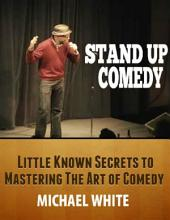 Stand Up Comedy: Little Known Secrets to Mastering the Art of Comedy