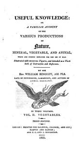 Useful Knowledge: Or, A Familiar Account of the Various Productions of Nature, Mineral, Vegetable, and Animal, which are Chiefly Employed for the Use of Man: Vegetables