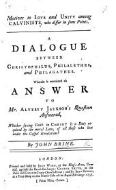 Motives to Love and Unity among Calvinists, who differ in some points. A dialogue between Christophilus, Philalethes, and Philagathus. Wherein is contained an answer to Mr. Alverey Jackson's Question answered, whether saving faith in Christ is a duty required by the moral law, of all those who live under the Gospel revelation