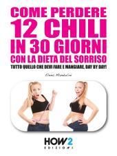 COME PERDERE 12 CHILI IN 30 GIORNI CON LA DIETA DEL SORRISO. Tutto quello che devi fare e mangiare, day by day!