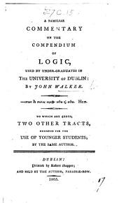 A Familiar Commentary on the Compendium of Logic [By R. Murray] used by Under-Graduates in the University of Dublin. To which are added two other tracts, designed for the use of younger students