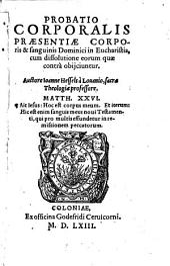 Probatio Corporalis Praesentiae Corporis & sanguinis Dominici in Eucharistia: cum dissolutione eorum quae contra obijciuntur