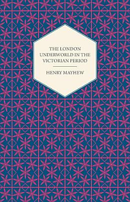 The London Underworld In The Victorian Period   Authentic First Person Accounts By Beggars  Thieves And Prostitutes