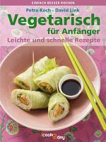 Vegetarisch f  r Anf  nger   leichte und schnelle Rezepte PDF