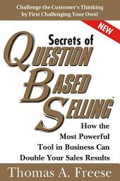 Secrets of Question-Based Selling: How the Most Powerful Tool in Business Can Double Your Sales Results, Edition 2
