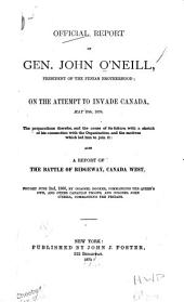 Official Report of Gen. John O'Neill, President of the Fenian Brotherhood: On the Attempt to Invade Canada, May 25th, 1870. The Preparations Therefor, and the Cause of Its Failure, with a Sketch of His Connection with the Organization, and the Motives which Led Him to Join It: Also a Report of the Battle of Ridgeway, Canada West, Fought June 2d, 1866
