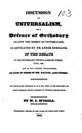 Discussion of Universalism: or, A defence of orthodoxy against the heresy of Universalism, as advocated by Mr. Abner Kneeland, in the debate in the Universalist church, Lombard street, July 1824, and in his various publications, as also in those of Mr. Ballou, and others ...