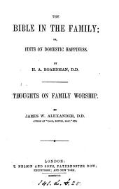 The Bible in the family: or, Hints on domestic happiness, by H.A. Boardman. Thoughts on family worship, by J.W. Alexander