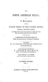 The North American Sylva: Or, A Description of the Forest Trees of the United States, Canada and Nova Scotia Considered Particularly with Respect of Their Use in the Arts, and Their Introduction Into Commerce ; to which is Added a Description of the Most Useful of the European Forest Trees, Volume 1