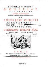 Thomae Vincentii Moneliae Florentini ... de annis Jesu Christi servatoris et de religione utriusque Philippi Aug. dissertationes duae