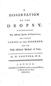 A dissertation on the dropsy. Distinguishing the different species of dropsies, the various causes of the disorder, and the most effectual method of cure
