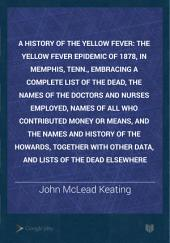 A History of the Yellow Fever: The Yellow Fever Epidemic of 1878, in Memphis, Tenn., Embracing a Complete List of the Dead, the Names of the Doctors and Nurses Employed, Names of All who Contributed Money Or Means, and the Names and History of the Howards, Together with Other Data, and Lists of the Dead Elsewhere