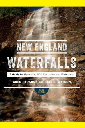 New England Waterfalls  A Guide to More than 500 Cascades and Waterfalls  Third Edition