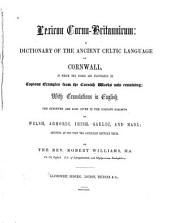 Lexicon Cornu-britannicum: A Dictionary of the Ancient Celtic Language of Cornwall, in which the Words are Elucidated by Copious Examples from the Cornish Works Now Remaining; with Translations Into English. The Synonyms are Also Given in the Cognate Dialects of Welsh, Armoric, Irish, Gaelic, and Manx ...