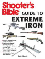 Shooter's Bible Guide to Extreme Iron: An Illustrated Reference to Some of the World s Most Powerful Weapons, from Hand Cannons to Field Artillery