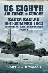 US Eighth Air Force in Europe: Eager Eagles 19410 Summer 1943 Going Over, Gaining Strength- Volume 1, Volume 1