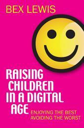 Raising Children in a Digital Age: Enjoying the best, avoiding the worst