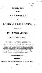 """Substance of the Speeches of J. G. J. delivered at the British Forum, March 11, 18&22, 1819, on the ... question: """"Ought the prosecutions instituted against Mr. Carlile ... for the publication of Paine's Age of Reason, to be approved ... or censured?"""" etc"""