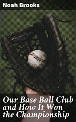 Our Base Ball Club and How It Won the Championship