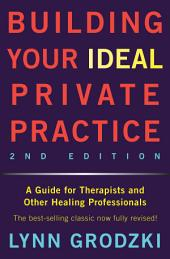 Building Your Ideal Private Practice: A Guide for Therapists and Other Healing Professionals: Edition 2