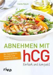 Abnehmen mit hCG – einfach und kompakt: Mit Tagesplänen, Rezepten und vielen Extratipps