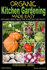 Organic Kitchen Gardening Made Easy - Growing Vegetables for Pleasure and Profit