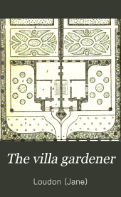 The villa gardener: comprising the choice of a suburban villa residence; the laying out, planting, and culture of the garden and grounds; and the management of the villa farm, including the dairy and poultry-yard ...