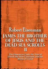 James the Brother of Jesus and the Dead Sea Scrolls: The Damascus Code, the Tent of David, the New Covenant, and the Blood of Christ