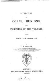 A treatise on corns, bunions, and ingrowing of the toe nail; their cause and treatment
