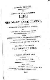 The Authentic and Impartial Life of Mrs. Mary Anne Clarke, including numerous original letters and anecdotes ... never before published. With a compendious view of the whole proceedings ... illustrative of the ... investigation of the conduct of His Royal Highness the Duke of York. With a portrait