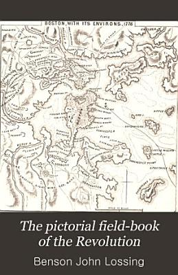 The pictorial field book of the Revolution  or  Illustrations  by pen and pencil  of the     War for independence PDF