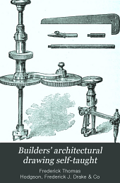 Builders' Architectural Drawing Self-taught: Containing Descriptions of Drawing Instruments and Accessories, with Rules for Using Them, and Hints as to Their Care and Management ...