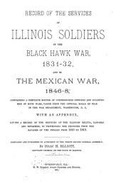 Record of the Services of Illinois Soldiers in the Black Hawk War, 1831-32, and in the Mexican War, 1846-8: Containing a Complete Roster of Commissioned Officers and Enlisted Men of Both Wars, Taken from the Official Rolls on File in the War Department, Washington, D. C. With an Appendix, Giving a Record of the Services of the Illinois Militia, Rangers and Riflemen, in Protecting the Frontier from the Ravages of the Indians from 1810 to 1813