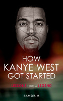 How Kanye West Got Started  Lessons from a Legend  How It All Got Started  PDF