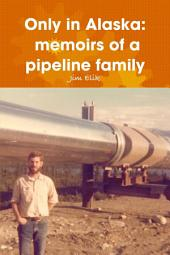 Only in Alaska: Memoirs of a Pipeline Family