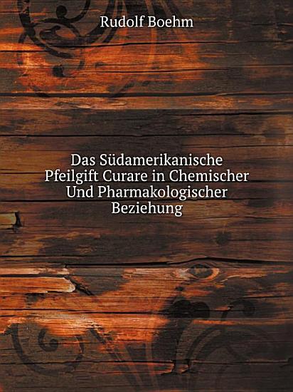 Das S damerikanische Pfeilgift Curare in Chemischer Und Pharmakologischer Beziehung PDF