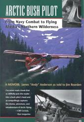 Arctic Bush Pilot: From Navy Combat to Flying Alaska's Northern Wilderness : a Memoir