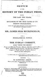 A Sketch of the History of the Indian Press, during the last ten years, with a disclosure of the true causes of its present degradation; proved to have been produced by the ... conduct of Mr. James Silk Buckingham. With a biographical notice of the Indian Cobbett [J. S. Buckingham], alias