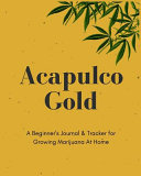 Acapulco Gold   A Beginner s Journal   Tracker for Growing Marijuana At Home PDF