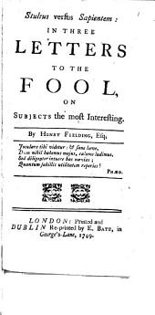 Stultus Versus Sapientem: In Three Letters to the Fool, on Subjects the Most Interesting. By Henry Fielding, Esq, Volume 1