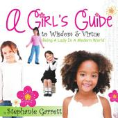 A Girl's Guide to Wisdom and Virtue: Being a Lady in a Modern World
