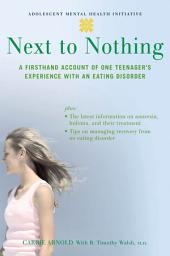 Next to Nothing : A Firsthand Account of One Teenager's Experience with an Eating Disorder: A Firsthand Account of One Teenager's Experience with an Eating Disorder