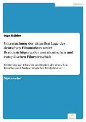 Untersuchung der aktuellen Lage des deutschen Filmmarktes unter Berücksichtigung der amerikanischen und europäischen Filmwirtschaft: Erörterung von Chancen und Risiken des deutschen Kinofilms und Analyse möglicher Erfolgsfaktoren