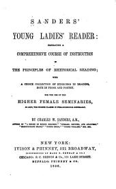 Sanders' young ladies' reader: embracing a comprehensive course of instruction in the principles of rhetorical reading : with a choice collection of exercises in reading, both in prose and poetry : for the use of the higher female seminaries, as also, the higher classes in female schools generally