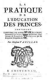 La pratique de l'éducation des princes: contenant l'histoire de Guillaume de Croy, surnommé le Sage, Gouverneur de Charles d'Autriche, qui fut Empereur cinquième du nom