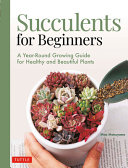 Succulents for Beginners: A Year-Round Growing Guide for Healthy and Beautiful Plants (Over 200 Photos and Illustrations)