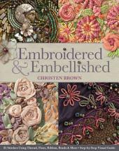 Embroidered and Embellished: 85 Stitches Using Thread, Floss, Ribbon, Beads & More - Step-by-step Visual Guide